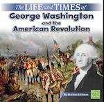 The Life and Times of George Washington and the American Revolution (Life and Times)