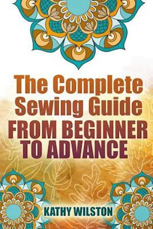 The Complete Sewing Guide from Beginner to Advance af Kathy Wilston