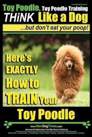 Bog, paperback Toy Poodle, Toy Poodle Training - Think Like a Dog...But Don't Eat Your Poop! af MR Paul Allen Pearce