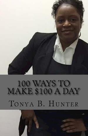 Bog, paperback 100 Ways to Make $100 a Day af Miss Tonya B. Hunter