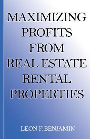 Maximizing Profits from Real Estate Rental Properties af Leon Fransceco Benjamin