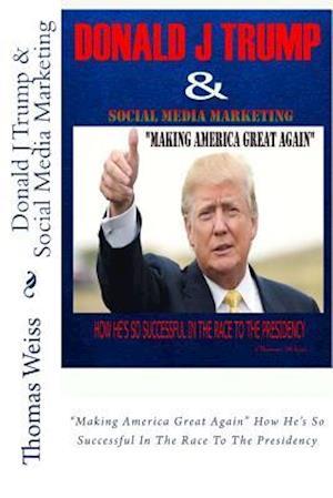 Donald J Trump & Social Media Marketing af Thomas Weiss