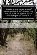 Maxims and Opinions of Field-Marshal His Grace the Duke of Wellington with a Biographical Memoir af The Duke of Wellington
