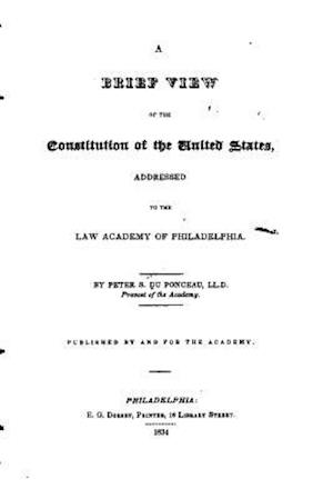 A Brief View of the Constitution of the United States, Addressed to the Law Academy of Philadelphia af Peter S. du Ponceau