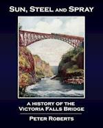 Sun, Steel and Spray - A History of the Victoria Falls Bridge
