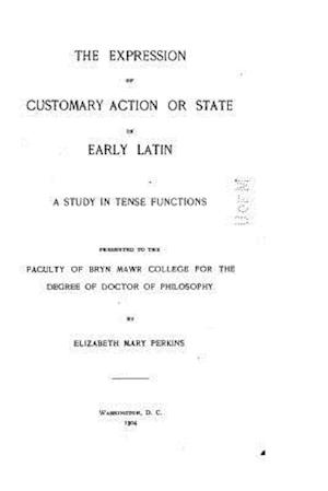 The Expression of Customary Action or State in Early Latin - A Study in Tense Functions af Elizabeth Mary Perkins