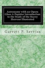Astronomy with an Opera Glass a Popular Introduction to the Study of the Starry Heavens Illustrated