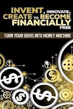 Invent, Innovate, Create to Become Financially Free