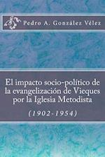 El Impacto Socio-Politico de La Evangelizacion de Vieques Por La Iglesia Metodista (1902-1954)