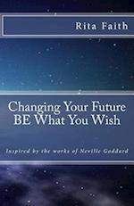 Changing Your Future Be What You Wish