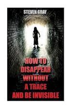 How to Disappear Without a Trace and Be Invisible? Erase Your Digital Footprint and Vanish Without a Trace