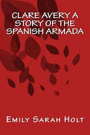 Bog, paperback Clare Avery a Story of the Spanish Armada af Emily Sarah Holt