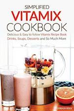 Simplified Vitamix Cookbook - Delicious & Easy to Follow Vitamix Recipe Book