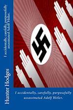 I Accidentally, Carefully, Purposefully Assassinated Adolf Hitler.