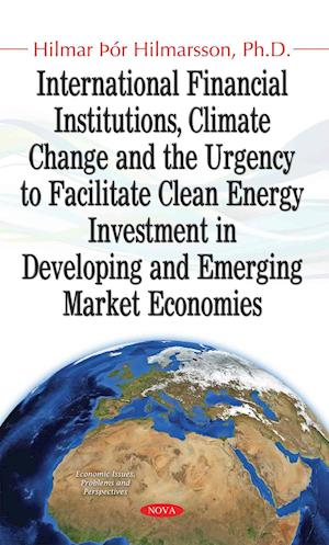 Bog, hardback International Financial Institutions, Climate Change & the Urgency to Facilitate Clean Energy Investment in Developing & Emerging Market Economies af Hilmar Hilmarsson