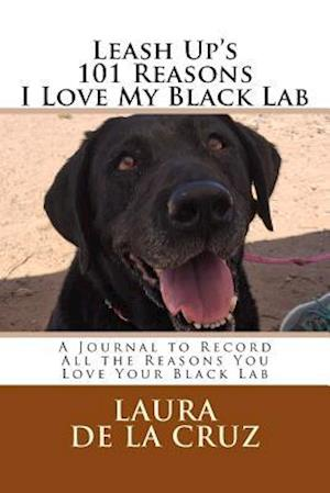 Leash Up's 101 Reasons I Love My Black Lab af Laura K. De La Cruz
