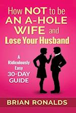 How Not to Be an A-Hole Wife and Lose Your Husband
