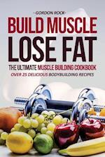 Build Muscle, Lose Fat - The Ultimate Muscle Building Cookbook