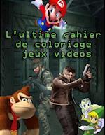 L'Ultime Cahier de Coloriage Jeux Videos