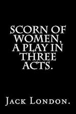 Scorn of Women, a Play in Three Acts.