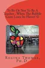 To Be or Not to Be a Teacher...When the Bubble Gum Loses Its Flavor