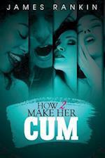 How 2 Make Her Cum