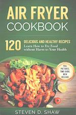 Air Fryer Cookbook - 120 Delicious and Healthy Recipes. Learn How to Fry Food Wi af Steven D. Shaw