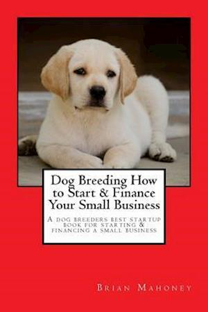 Bog, paperback Dog Breeding How to Start & Finance Your Small Business af Brian Mahoney