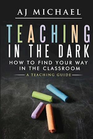 Bog, paperback Teaching in the Dark-How to Find Your Way in the Classroom af MR a. J. Michael