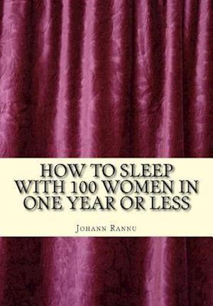How to Sleep with 100 Women in One Year or Less af Johann Rannu