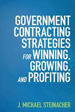 Government Contracting Strategies for Winning, Growing, and Profiting