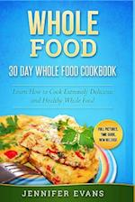 Whole Food - 30 Day Whole Food Cookbook. Learn How to Cook Extremely Delicious and Healthy Whole Food