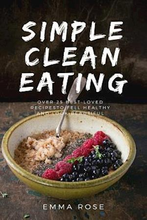 Bog, paperback Simple Clean Eating Over 25 Best-Loved Recipes to Feel Healthy and Look Beautiful af Emma Rose
