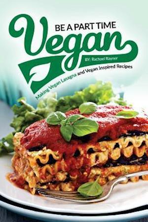 Bog, paperback Be a Part Time Vegan - Making Vegan Lasagna and Vegan Inspired Recipes af Rachael Rayner