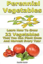 Perennial Vegetables Learn How to Grow 22 Vegetables That You Can Plant Once and Harvest Every Year