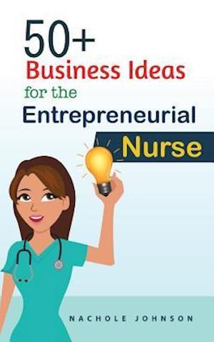 50+ Business Ideas for the Entrepreneurial Nurse af Nachole Johnson