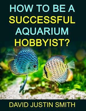 Bog, paperback How to Be a Successful Aquarium Hobbyist af David Justin Smith