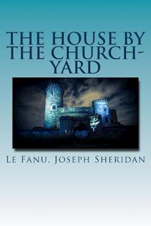 The House by the Church-Yard af Le Fanu Joseph Sheridan