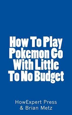 Bog, paperback How to Play Pokemon Go with Little to No Budget af Howexpert Press, Brian Metz