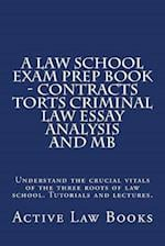 A   Law School Exam Prep Book - Contracts Torts Criminal Law Essay Analysis and MB