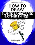 How to Draw Plants, Landscapes & Other Things - In Simple Steps for Kids