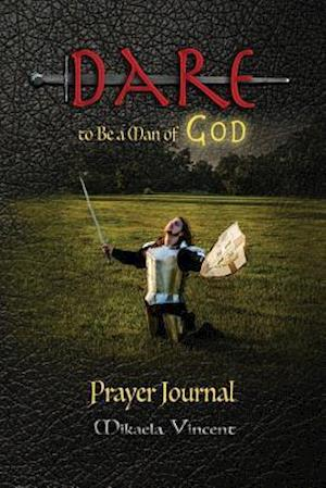 Bog, paperback Dare to Be a Man of God Prayer Journal (with Lines) (Quiet Time Devotion Book to Write In, War Room Tools for Hearing God, Walking in the Spirit, Know af Mikaela Vincent