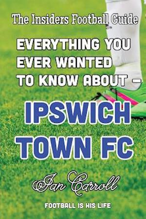 Bog, paperback Everything You Ever Wanted to Know about - Ipswich Town FC af MR Ian Carroll