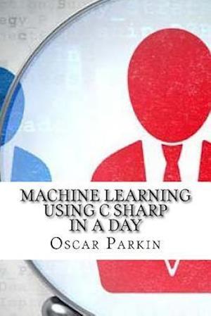 Bog, paperback Machine Learning Using C Sharp in a Day af Oscar Parkin