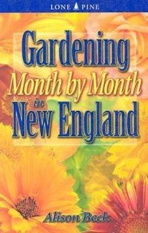 Gardening Month by Month in New England af Marianne Binetti, Alison Beck
