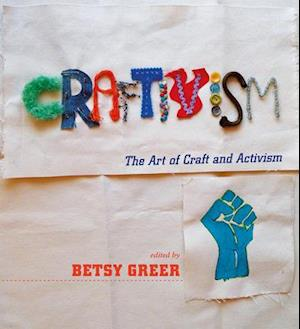 Craftivism: the Art of Craft and Activism af Betsy Greer