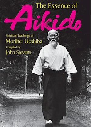 The Essence of Aikido: Spiritual Teachings of Morihei Ueshiba af Morihei Ueshiba