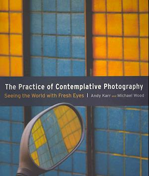 The Practice of Contemplative Photography af Michael Wood, Andy Karr