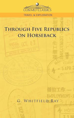 Through Five Republics on Horseback af George Whitfield Ray, G. Whitfield Ray