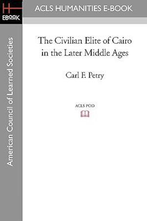 The Civilian Elite of Cairo in the Later Middle Ages af Carl F. Petry